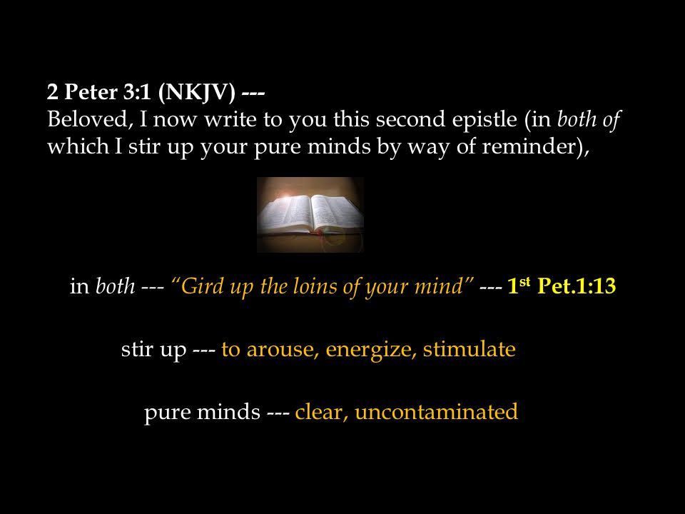 2 Peter 3:1 (NKJV) --- Beloved, I now write to you this second epistle (in both of which I stir up your pure minds by way of reminder), in both --- Gird up the loins of your mind --- 1 st Pet.1:13 stir up --- to arouse, energize, stimulate pure minds --- clear, uncontaminated