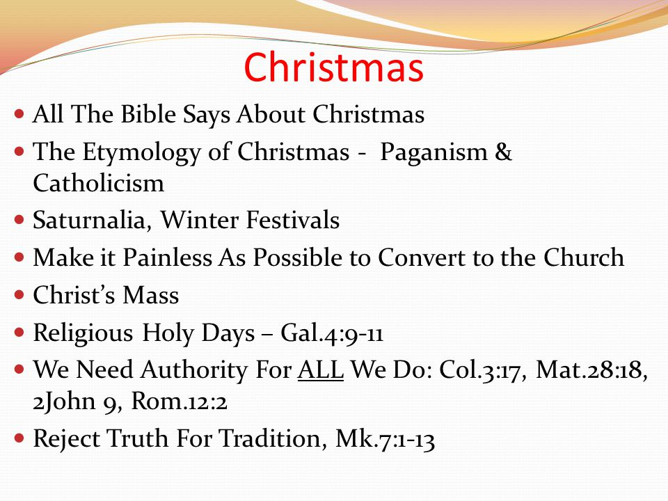 Christmas All The Bible Says About Christmas The Etymology of Christmas - Paganism & Catholicism Saturnalia, Winter Festivals Make it Painless As Possible to Convert to the Church Christ's Mass Religious Holy Days – Gal.4:9-11 We Need Authority For ALL We Do: Col.3:17, Mat.28:18, 2John 9, Rom.12:2 Reject Truth For Tradition, Mk.7:1-13