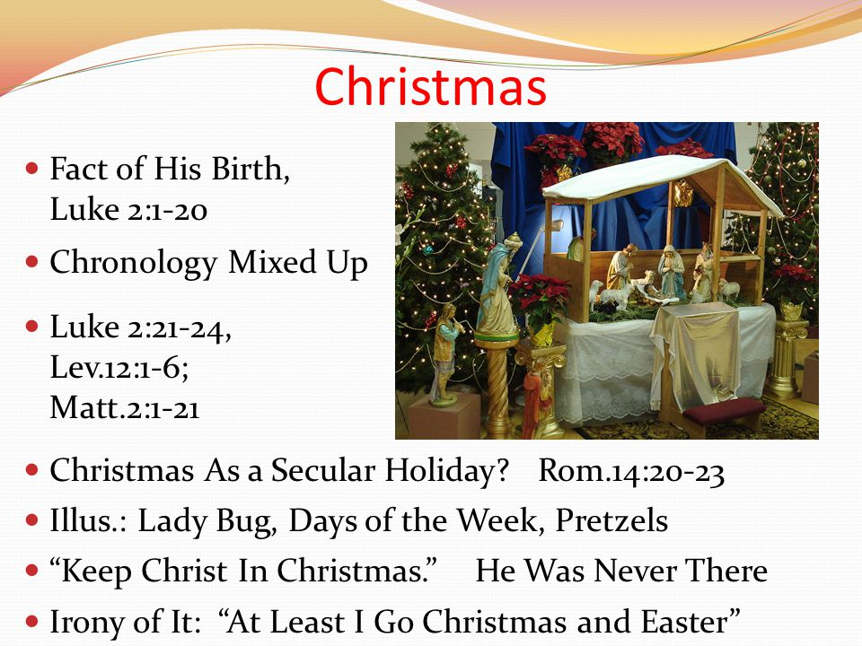 Christmas Chronology Mixed Up Fact of His Birth, Luke 2:1-20 Luke 2:21-24, Lev.12:1-6; Matt.2:1-21 Keep Christ In Christmas. He Was Never There Christmas As a Secular Holiday.