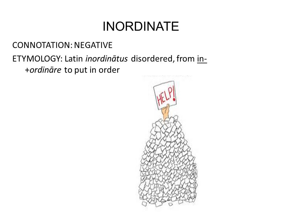 INORDINATE CONNOTATION: NEGATIVE ETYMOLOGY: Latin inordinātus disordered, from in- +ordināre to put in order