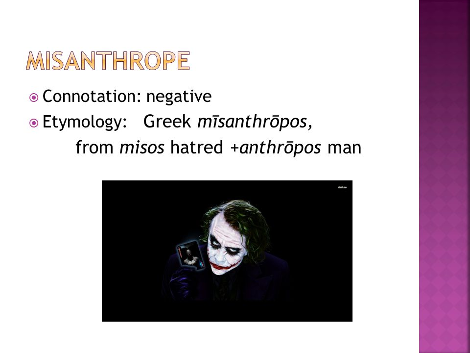  Connotation: negative  Etymology: Greek mīsanthrōpos, from misos hatred +anthrōpos man