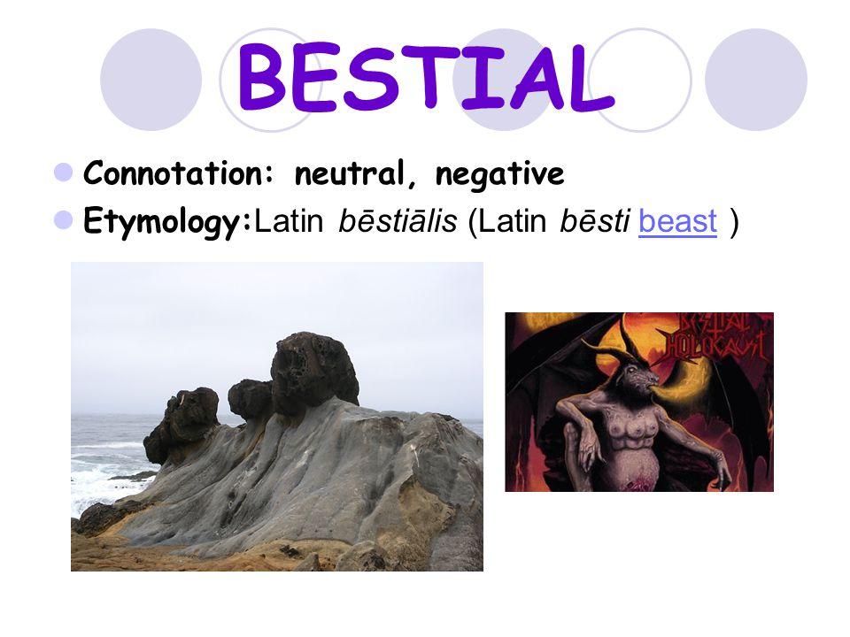 BESTIAL Connotation: neutral, negative Etymology: Latin bēstiālis (Latin bēsti beast )beast