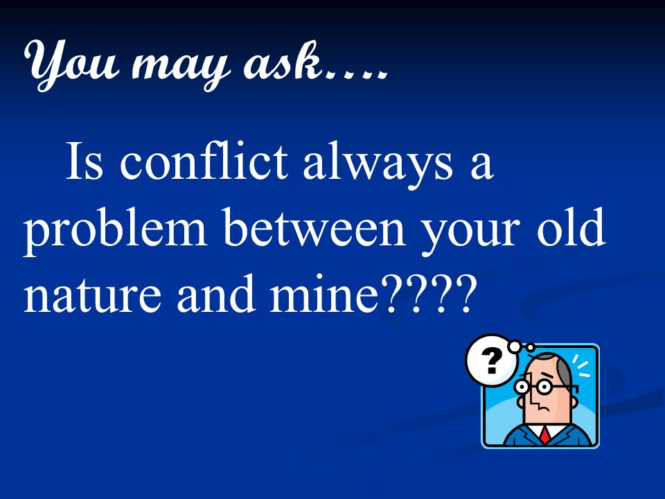 You may ask…. Is conflict always a problem between your old nature and mine????