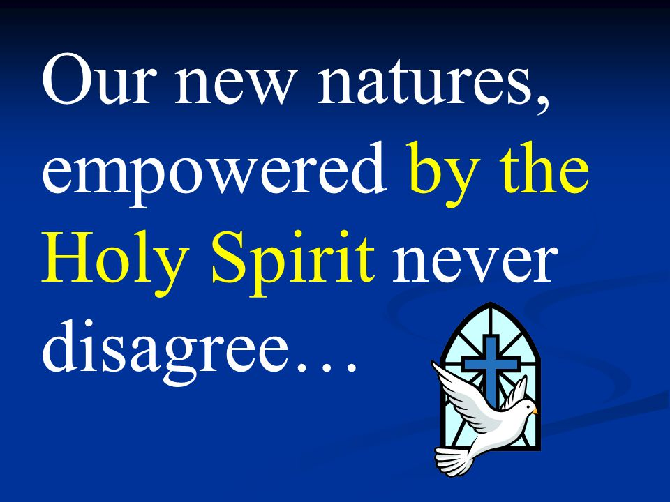 Our new natures, empowered by the Holy Spirit never disagree…