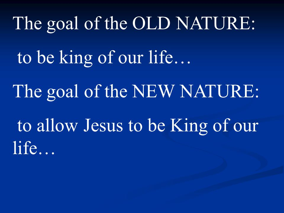 The goal of the OLD NATURE: to be king of our life… The goal of the NEW NATURE: to allow Jesus to be King of our life…