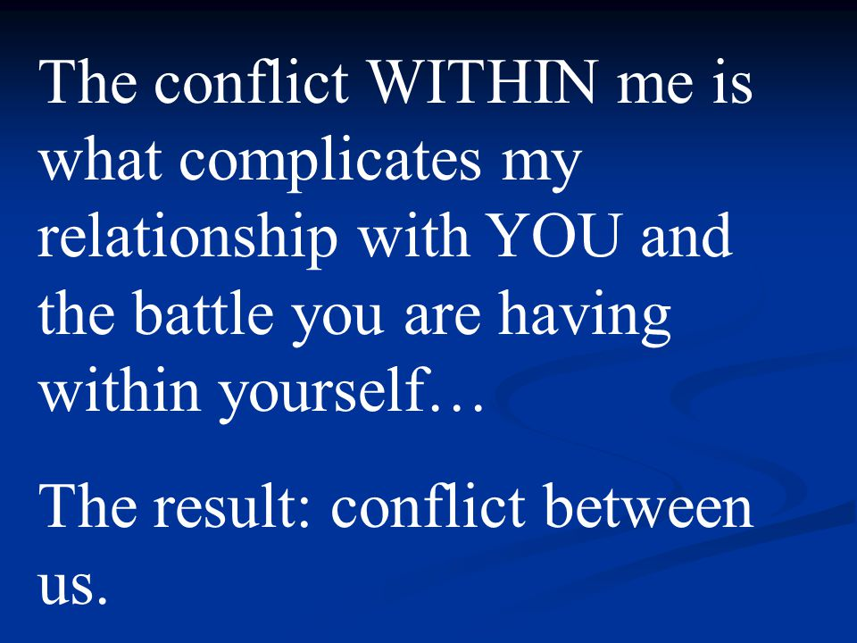 The conflict WITHIN me is what complicates my relationship with YOU and the battle you are having within yourself… The result: conflict between us.