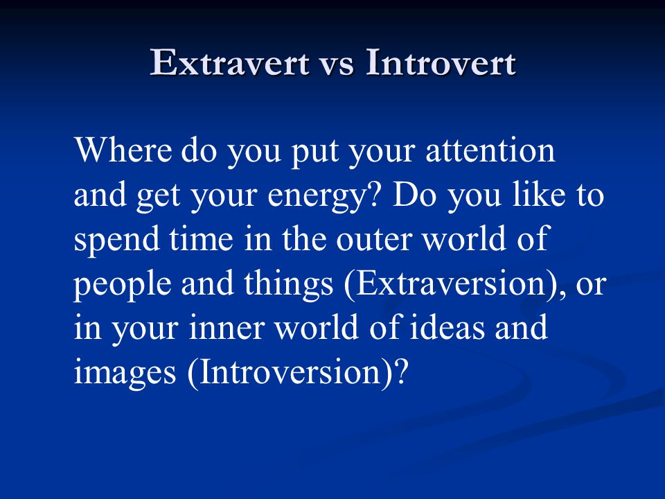 Extravert vs Introvert Where do you put your attention and get your energy.