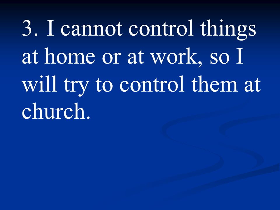 3. I cannot control things at home or at work, so I will try to control them at church.