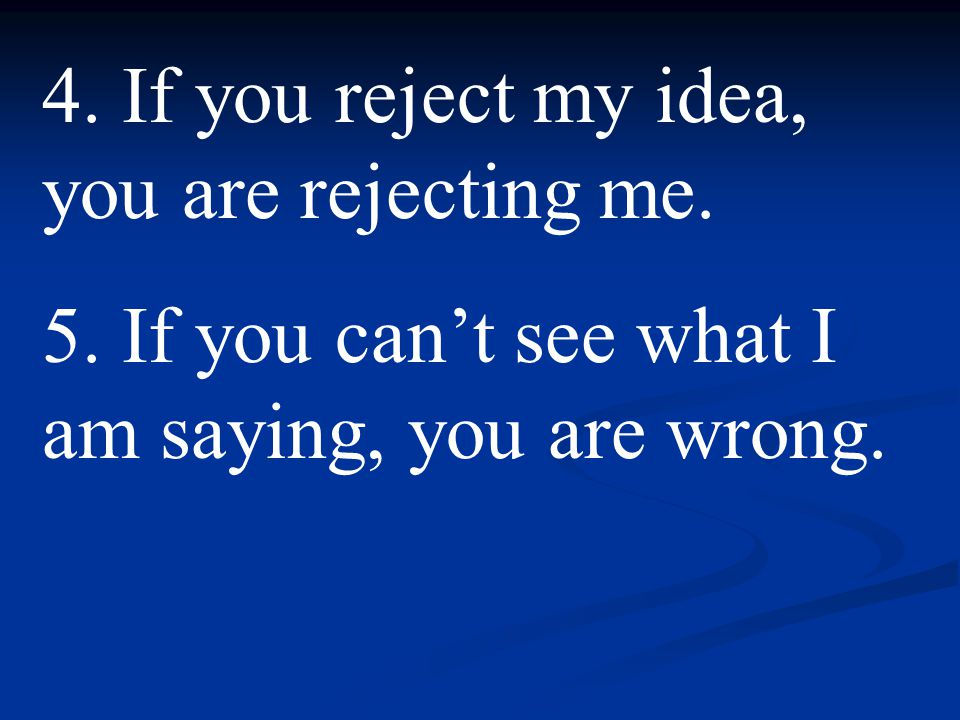 4.If you reject my idea, you are rejecting me. 5.