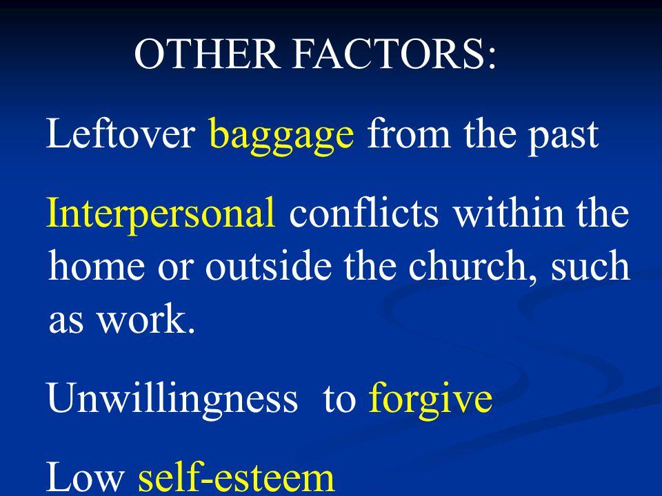 OTHER FACTORS: Leftover baggage from the past Interpersonal conflicts within the home or outside the church, such as work.