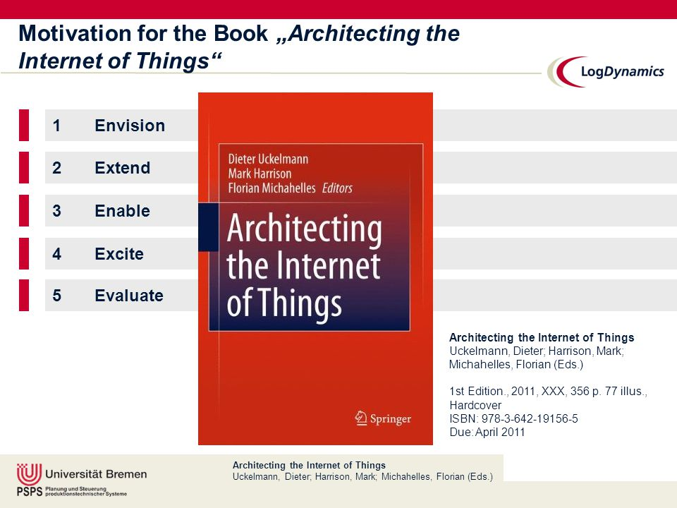 "Architecting the Internet of Things Uckelmann, Dieter; Harrison, Mark; Michahelles, Florian (Eds.) Motivation for the Book ""Architecting the Internet of Things 1Envision 2Extend 3Enable 4Excite 5Evaluate Architecting the Internet of Things Uckelmann, Dieter; Harrison, Mark; Michahelles, Florian (Eds.) 1st Edition., 2011, XXX, 356 p."