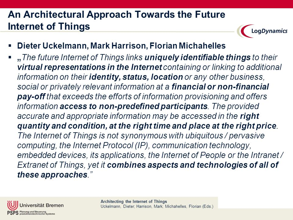 "Architecting the Internet of Things Uckelmann, Dieter; Harrison, Mark; Michahelles, Florian (Eds.) An Architectural Approach Towards the Future Internet of Things  Dieter Uckelmann, Mark Harrison, Florian Michahelles  ""The future Internet of Things links uniquely identifiable things to their virtual representations in the Internet containing or linking to additional information on their identity, status, location or any other business, social or privately relevant information at a financial or non-financial pay-off that exceeds the efforts of information provisioning and offers information access to non-predefined participants."