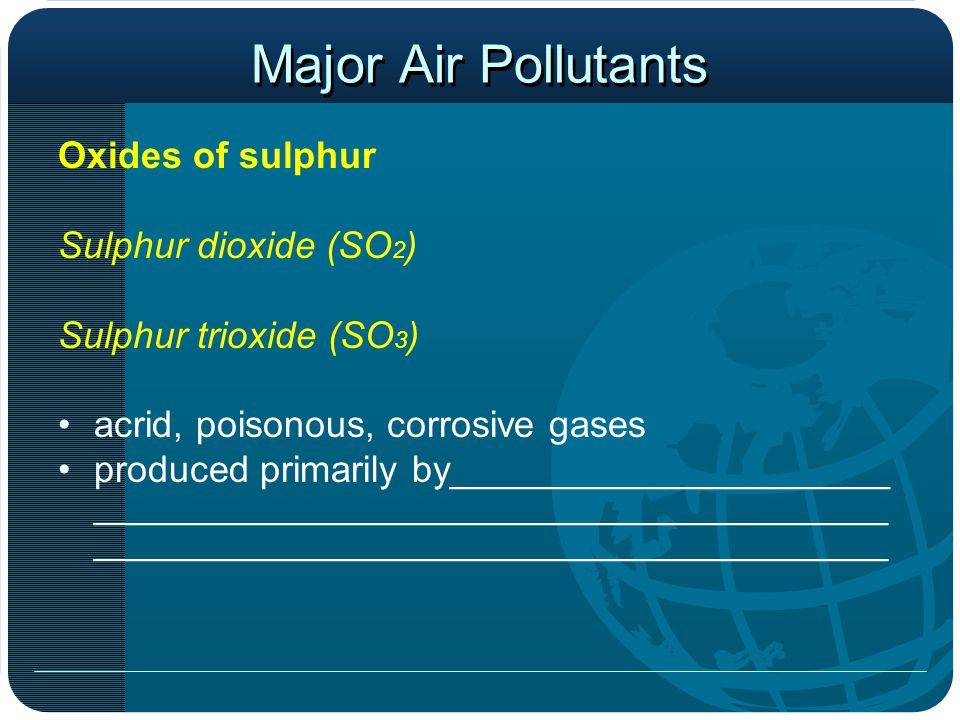 Major Air Pollutants Oxides of sulphur Sulphur dioxide (SO 2 ) Sulphur trioxide (SO 3 ) acrid, poisonous, corrosive gases produced primarily by_____________________ ______________________________________ ______________________________________