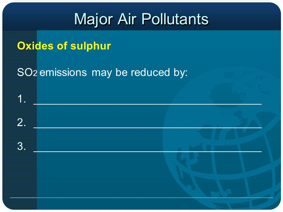 Major Air Pollutants Oxides of sulphur SO 2 emissions may be reduced by: 1._____________________________________ 2._____________________________________ 3._____________________________________