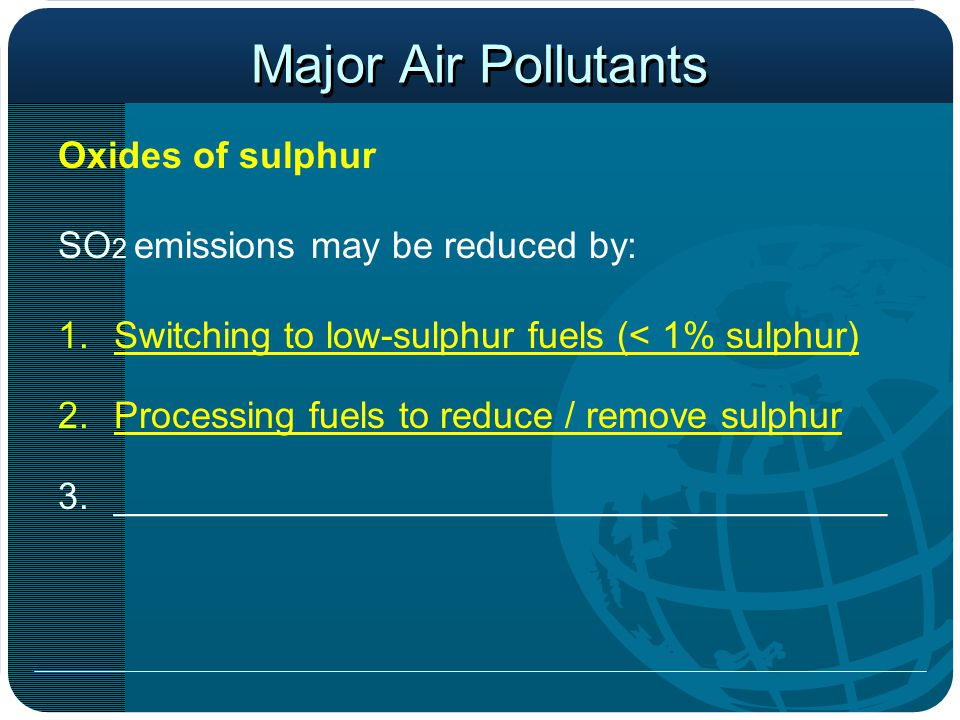 Major Air Pollutants Oxides of sulphur SO 2 emissions may be reduced by: 1.Switching to low-sulphur fuels (< 1% sulphur) 2.Processing fuels to reduce / remove sulphur 3._____________________________________