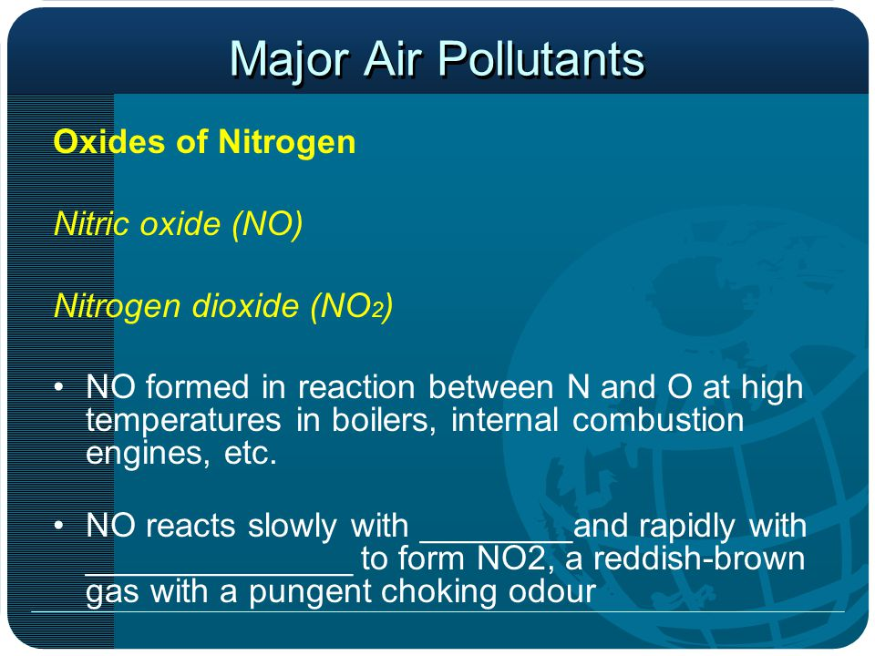 Major Air Pollutants Oxides of Nitrogen Nitric oxide (NO) Nitrogen dioxide (NO 2 ) NO formed in reaction between N and O at high temperatures in boilers, internal combustion engines, etc.