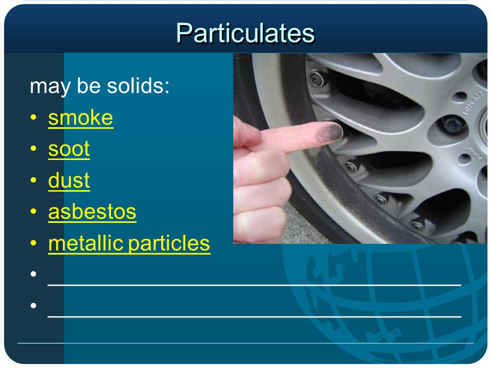 Particulates may be solids: smoke soot dust asbestos metallic particles __________________________________