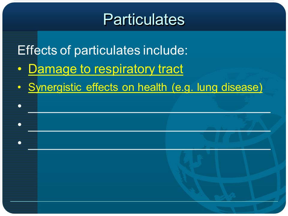 Particulates Effects of particulates include: Damage to respiratory tract Synergistic effects on health (e.g.
