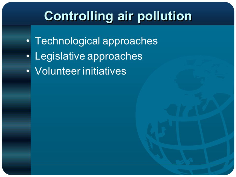 Controlling air pollution Technological approaches Legislative approaches Volunteer initiatives