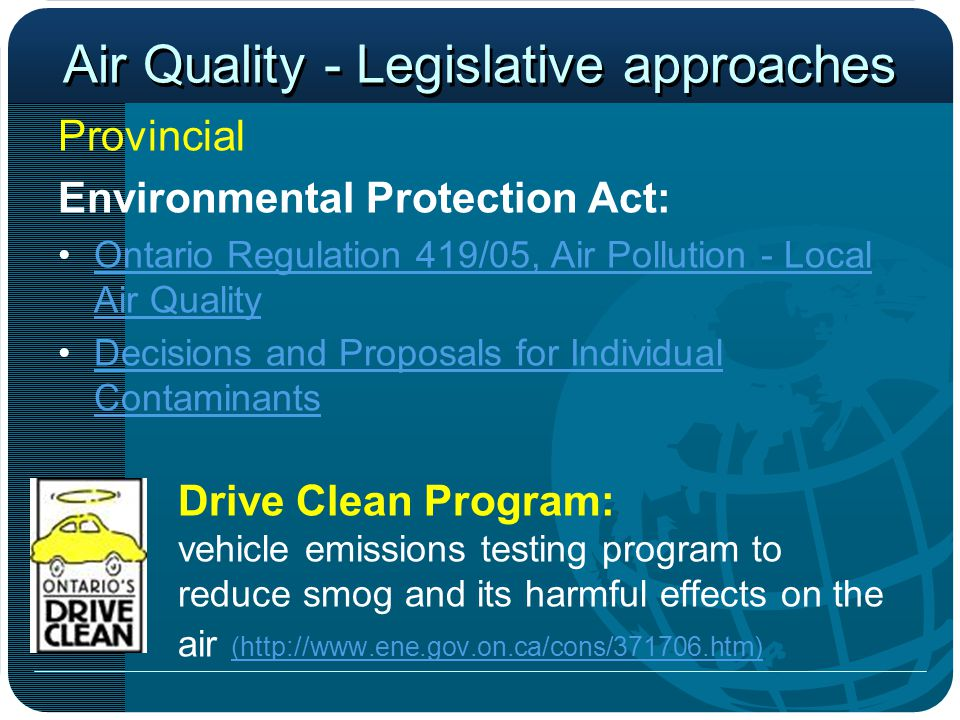 Air Quality - Legislative approaches Provincial Environmental Protection Act: Ontario Regulation 419/05, Air Pollution - Local Air QualityOntario Regulation 419/05, Air Pollution - Local Air Quality Decisions and Proposals for Individual ContaminantsDecisions and Proposals for Individual Contaminants Drive Clean Program: vehicle emissions testing program to reduce smog and its harmful effects on the air (http://www.ene.gov.on.ca/cons/371706.htm) (http://www.ene.gov.on.ca/cons/371706.htm)