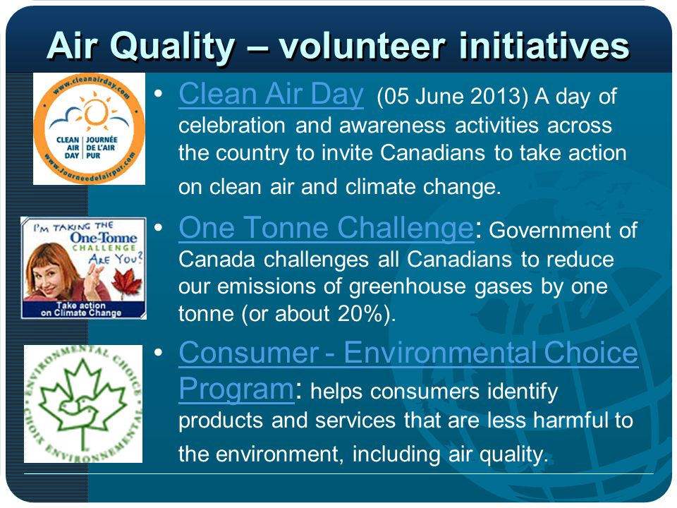 Air Quality – volunteer initiatives Clean Air Day (05 June 2013) A day of celebration and awareness activities across the country to invite Canadians to take action on clean air and climate change.Clean Air Day One Tonne Challenge: Government of Canada challenges all Canadians to reduce our emissions of greenhouse gases by one tonne (or about 20%).One Tonne Challenge Consumer - Environmental Choice Program: helps consumers identify products and services that are less harmful to the environment, including air quality.Consumer - Environmental Choice Program