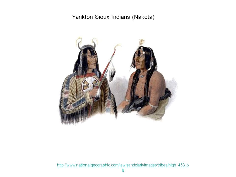 http://www.nationalgeographic.com/lewisandclark/images/tribes/high_453.jp g Yankton Sioux Indians (Nakota)
