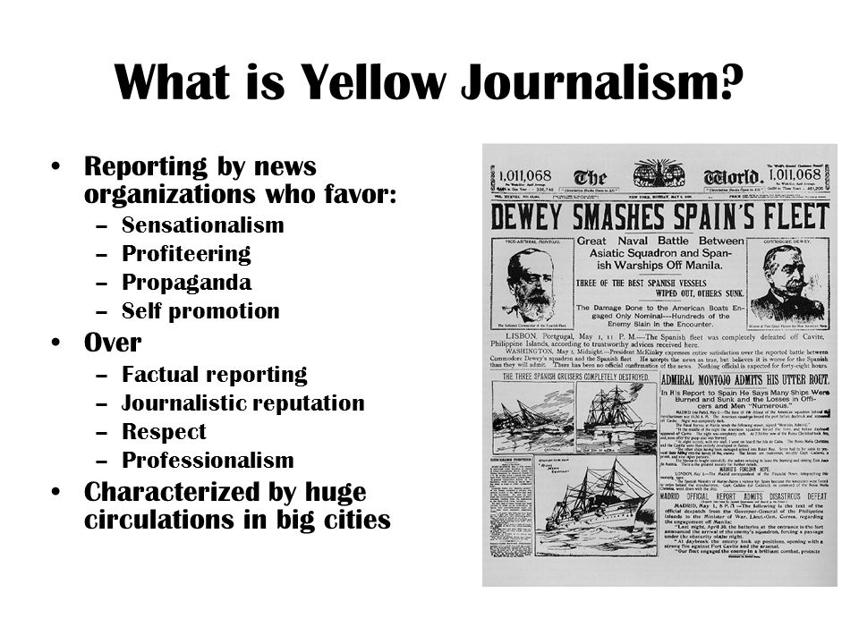 What is Yellow Journalism? Reporting by news organizations who favor: –Sensationalism –Profiteering –Propaganda –Self promotion Over –Factual reportin