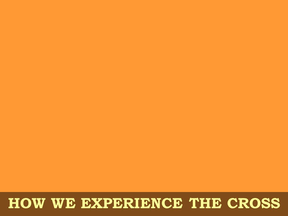HOW WE EXPERIENCE THE CROSS