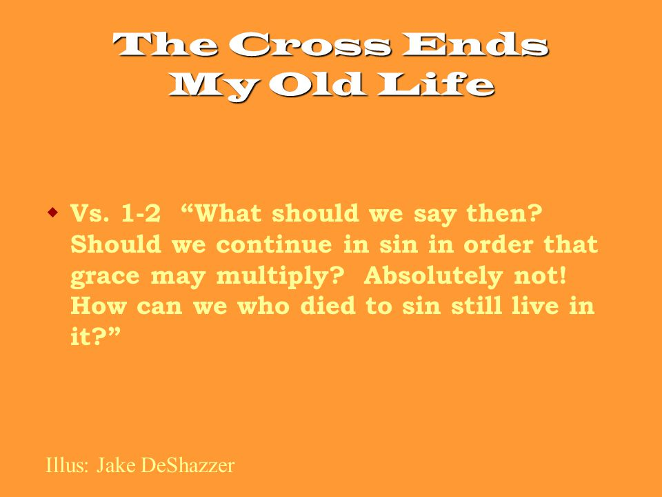 The Cross Ends My Old Life  Vs. 1-2 What should we say then.