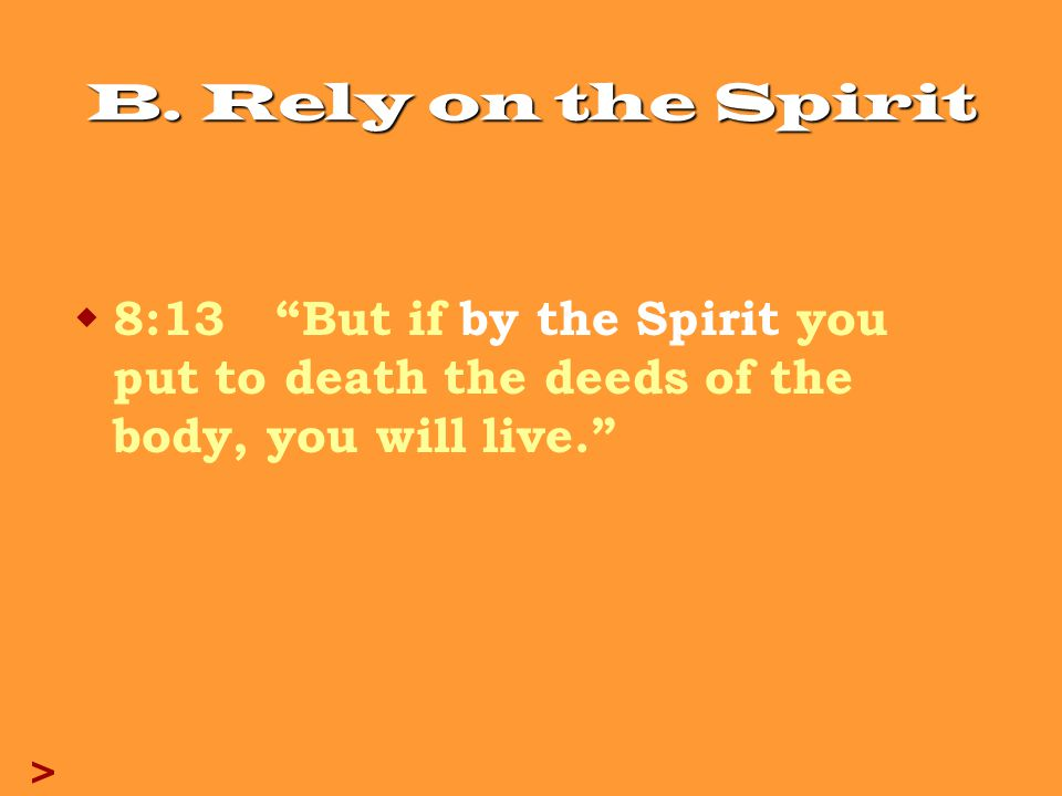 "B. Rely on the Spirit  8:13 ""But if by the Spirit you put to death the deeds of the body, you will live."" >"