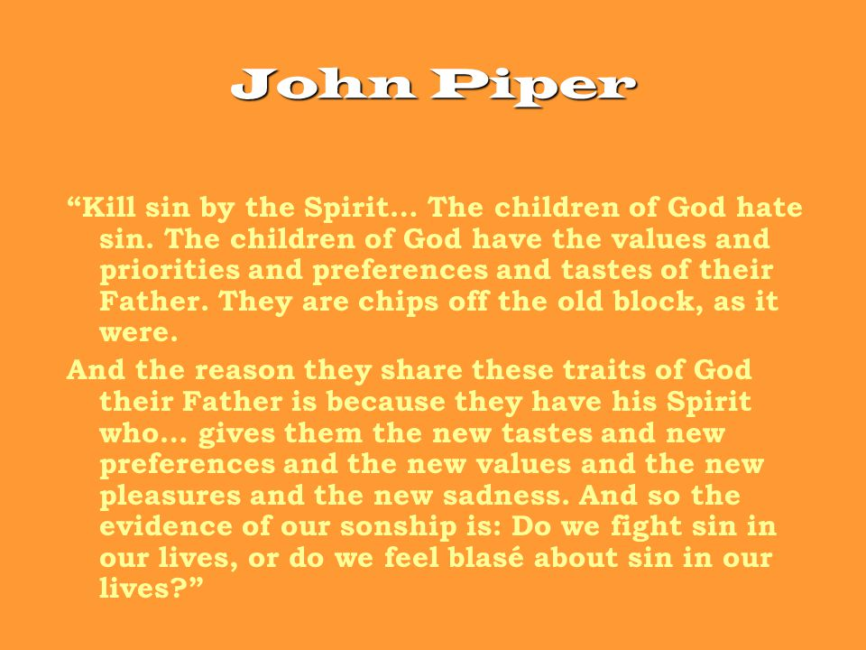 John Piper Kill sin by the Spirit… The children of God hate sin.