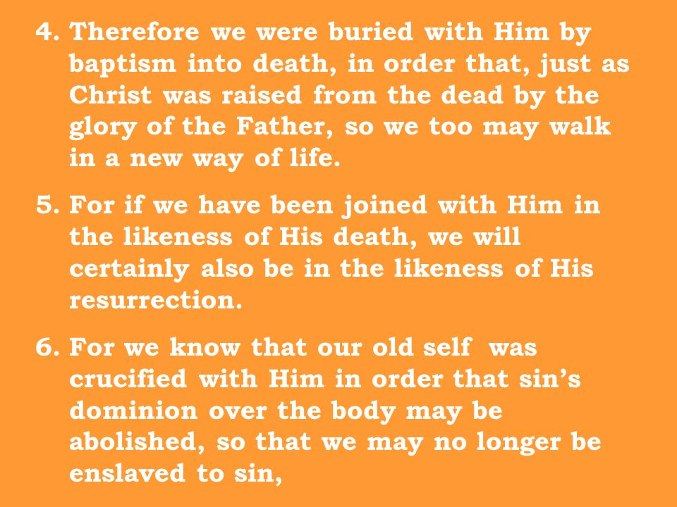 4.Therefore we were buried with Him by baptism into death, in order that, just as Christ was raised from the dead by the glory of the Father, so we too may walk in a new way of life.