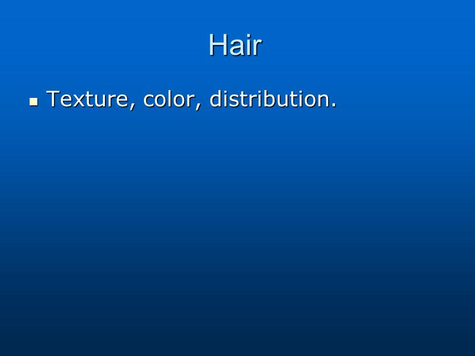 Hair Texture, color, distribution. Texture, color, distribution.