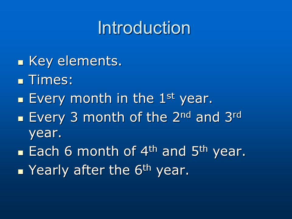 Introduction Key elements. Key elements. Times: Times: Every month in the 1 st year. Every month in the 1 st year. Every 3 month of the 2 nd and 3 rd