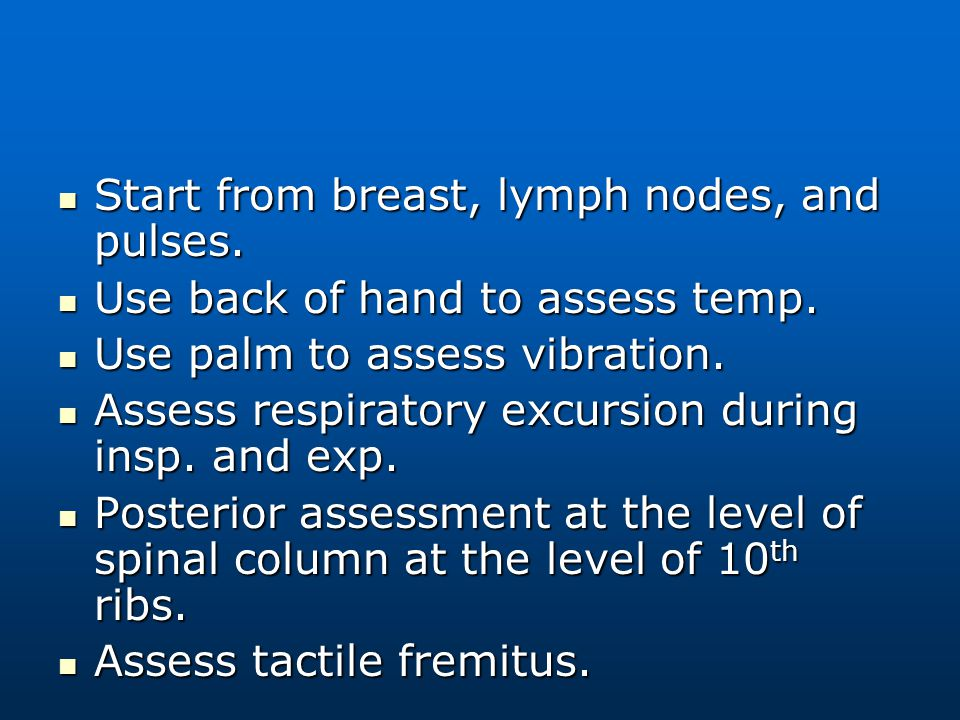 Start from breast, lymph nodes, and pulses. Start from breast, lymph nodes, and pulses. Use back of hand to assess temp. Use back of hand to assess te