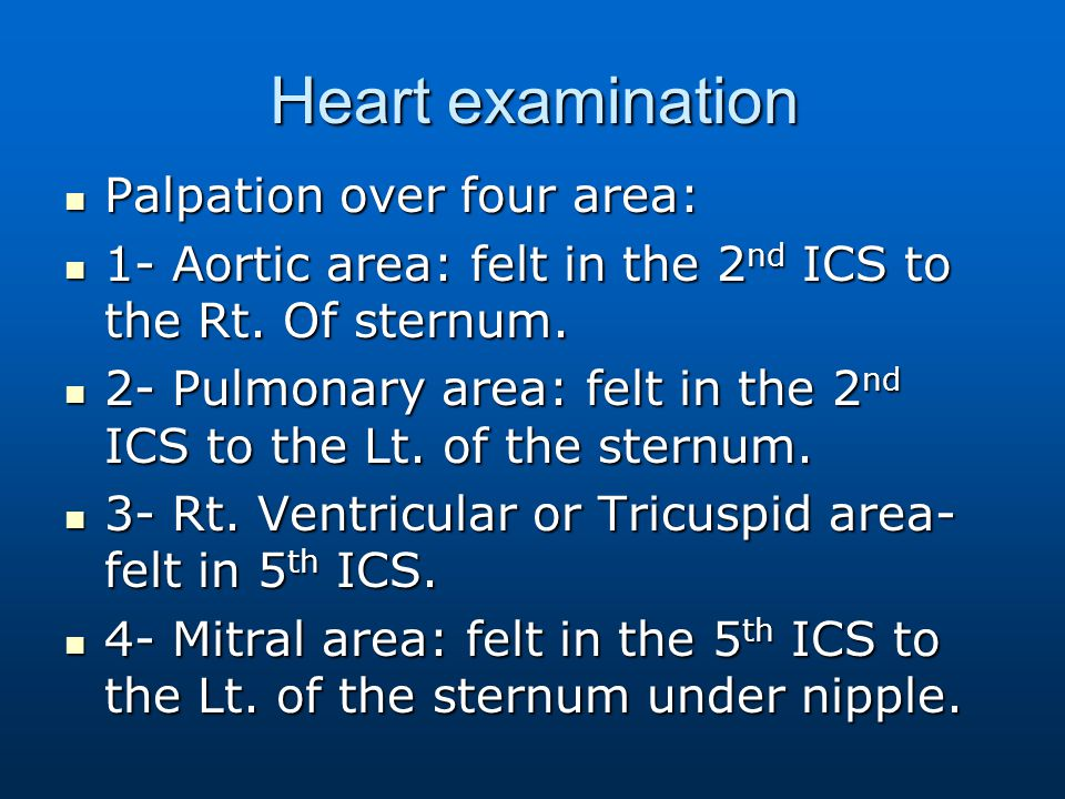 Heart examination Palpation over four area: Palpation over four area: 1- Aortic area: felt in the 2 nd ICS to the Rt. Of sternum. 1- Aortic area: felt