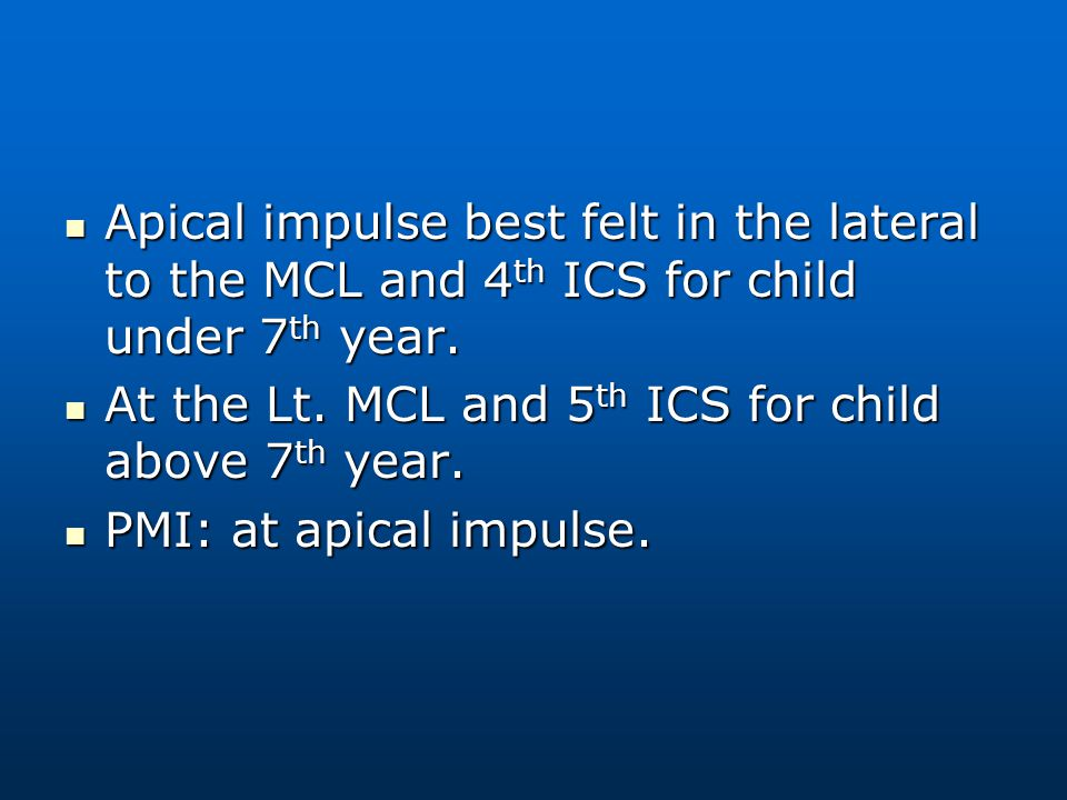 Apical impulse best felt in the lateral to the MCL and 4 th ICS for child under 7 th year. Apical impulse best felt in the lateral to the MCL and 4 th