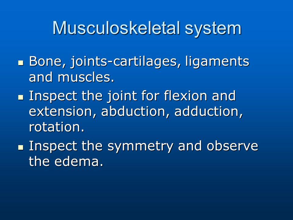Musculoskeletal system Bone, joints-cartilages, ligaments and muscles. Bone, joints-cartilages, ligaments and muscles. Inspect the joint for flexion a