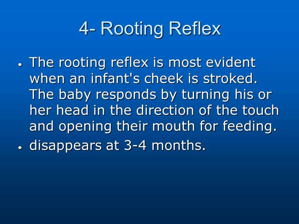4- Rooting Reflex  The rooting reflex is most evident when an infant's cheek is stroked. The baby responds by turning his or her head in the directio
