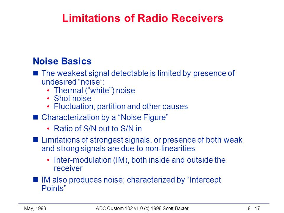 May, 1998ADC Custom 102 v1.0 (c) 1998 Scott Baxter9 - 17 Limitations of Radio Receivers Noise Basics nThe weakest signal detectable is limited by presence of undesired noise : Thermal ( white ) noise Shot noise Fluctuation, partition and other causes nCharacterization by a Noise Figure Ratio of S/N out to S/N in nLimitations of strongest signals, or presence of both weak and strong signals are due to non-linearities Inter-modulation (IM), both inside and outside the receiver nIM also produces noise; characterized by Intercept Points