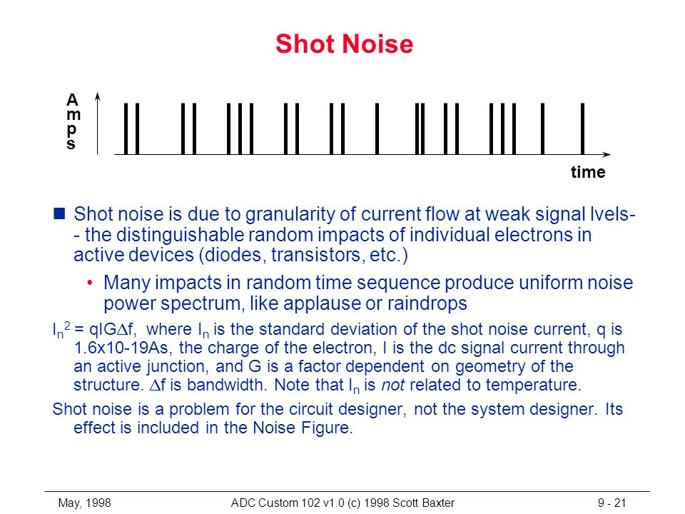 May, 1998ADC Custom 102 v1.0 (c) 1998 Scott Baxter9 - 21 Shot Noise time AmpsAmps nShot noise is due to granularity of current flow at weak signal lvels- - the distinguishable random impacts of individual electrons in active devices (diodes, transistors, etc.) Many impacts in random time sequence produce uniform noise power spectrum, like applause or raindrops I n 2 = qIG  f, where I n is the standard deviation of the shot noise current, q is 1.6x10-19As, the charge of the electron, I is the dc signal current through an active junction, and G is a factor dependent on geometry of the structure.