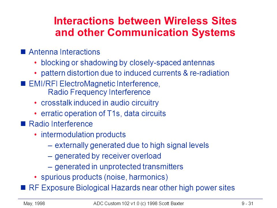 May, 1998ADC Custom 102 v1.0 (c) 1998 Scott Baxter9 - 31 Interactions between Wireless Sites and other Communication Systems nAntenna Interactions blocking or shadowing by closely-spaced antennas pattern distortion due to induced currents & re-radiation nEMI/RFI ElectroMagnetic Interference, Radio Frequency Interference crosstalk induced in audio circuitry erratic operation of T1s, data circuits nRadio Interference intermodulation products –externally generated due to high signal levels –generated by receiver overload –generated in unprotected transmitters spurious products (noise, harmonics) nRF Exposure Biological Hazards near other high power sites