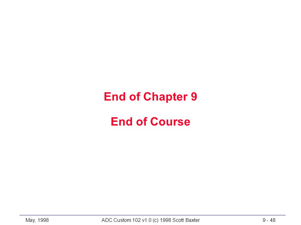 May, 1998ADC Custom 102 v1.0 (c) 1998 Scott Baxter9 - 48 End of Chapter 9 End of Course