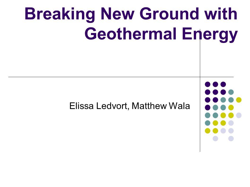 Breaking New Ground with Geothermal Energy Elissa Ledvort, Matthew Wala