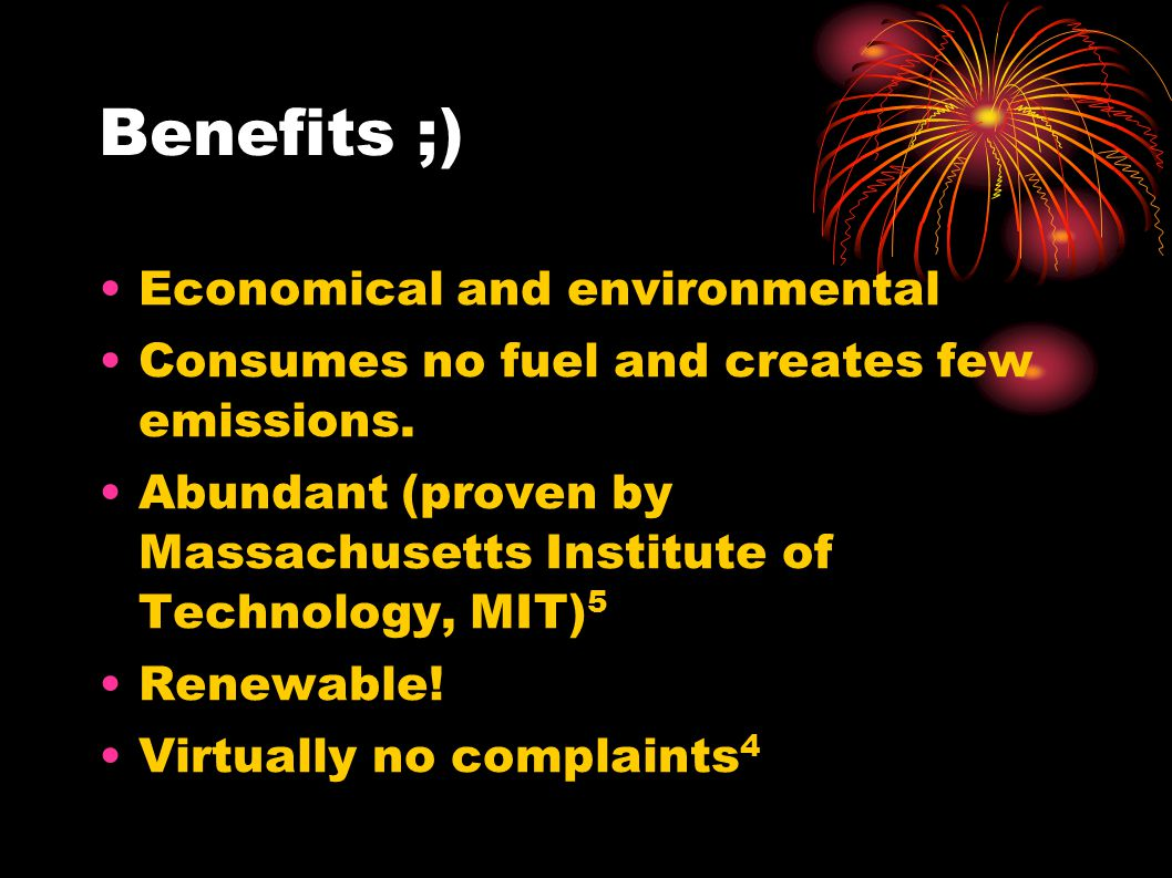 Benefits ;)  Economical and environmental Consumes no fuel and creates few emissions.