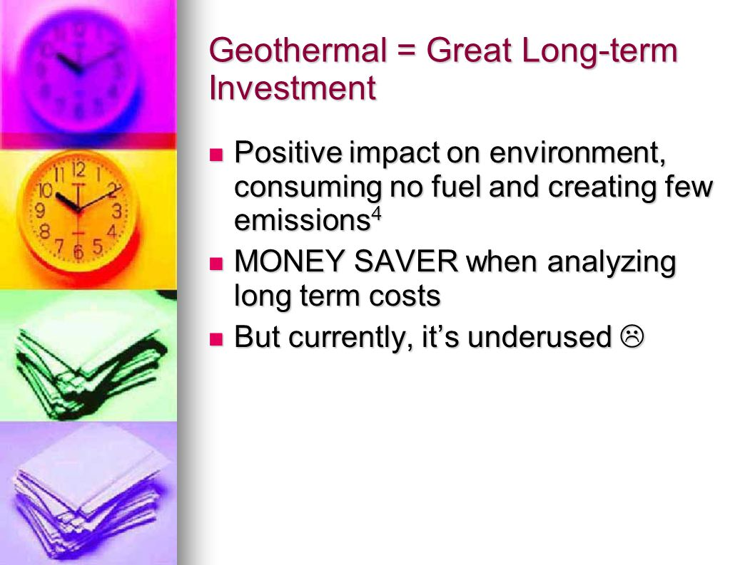 Geothermal = Great Long-term Investment Positive impact on environment, consuming no fuel and creating few emissions 4 Positive impact on environment,