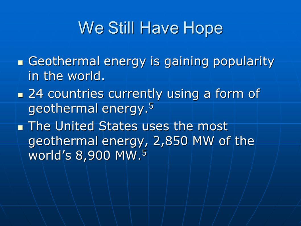 We Still Have Hope Geothermal energy is gaining popularity in the world. Geothermal energy is gaining popularity in the world. 24 countries currently