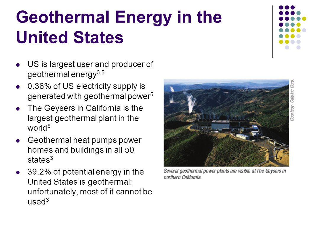Geothermal Energy in the United States US is largest user and producer of geothermal energy 3,5 0.36% of US electricity supply is generated with geothermal power 5 The Geysers in California is the largest geothermal plant in the world 5 Geothermal heat pumps power homes and buildings in all 50 states 3 39.2% of potential energy in the United States is geothermal; unfortunately, most of it cannot be used 3