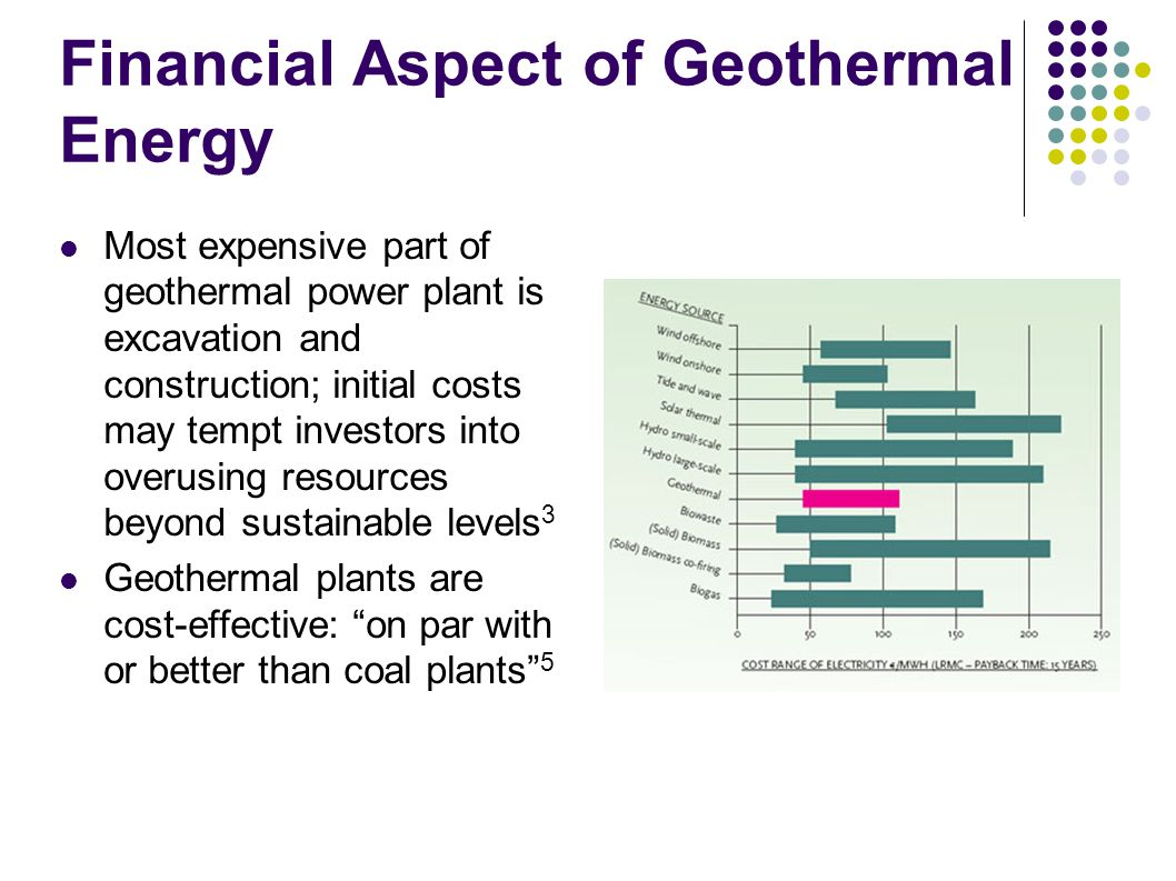 Financial Aspect of Geothermal Energy Most expensive part of geothermal power plant is excavation and construction; initial costs may tempt investors into overusing resources beyond sustainable levels 3 Geothermal plants are cost-effective: on par with or better than coal plants 5