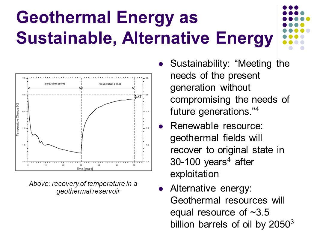 Geothermal Energy as Sustainable, Alternative Energy Sustainability: Meeting the needs of the present generation without compromising the needs of future generations. 4 Renewable resource: geothermal fields will recover to original state in 30-100 years 4 after exploitation Alternative energy: Geothermal resources will equal resource of ~3.5 billion barrels of oil by 2050 3 Above: recovery of temperature in a geothermal reservoir
